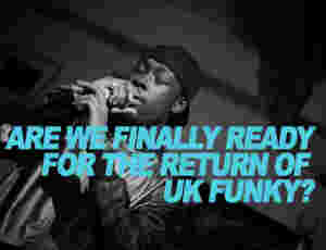 Are We Finally Ready For The Return Of UK Funky?