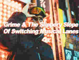 Grime & The Slippery Slope Of Switching Musical Lanes