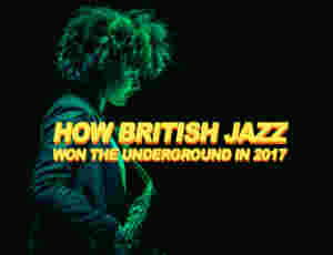 How British Jazz Won The Underground In 2017